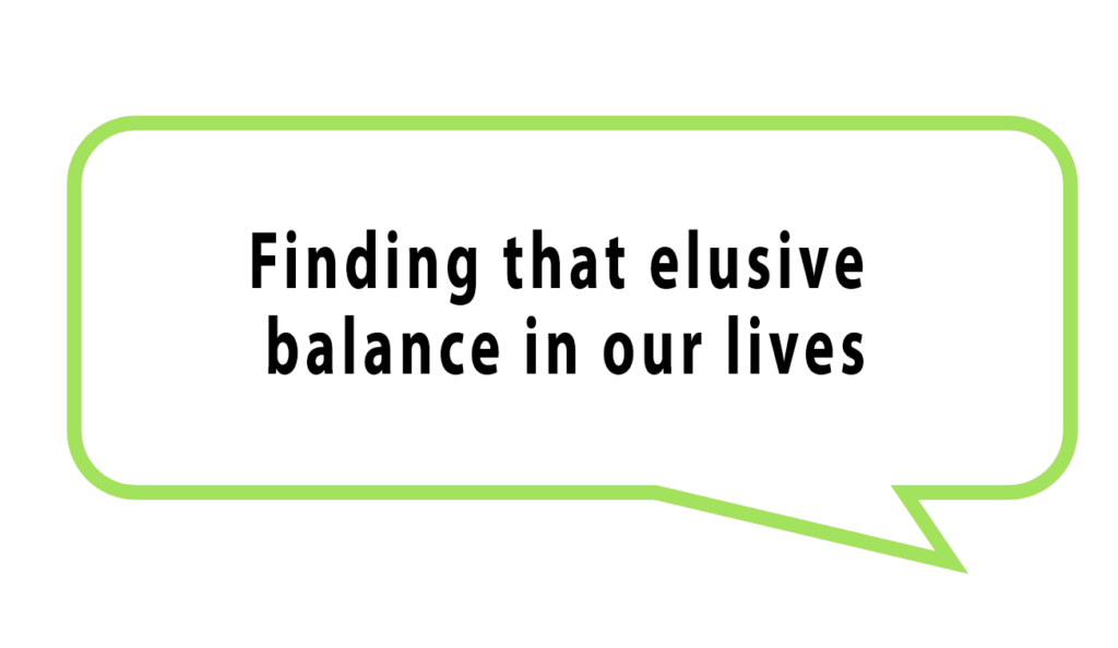 Finding that elusive balance in our lives